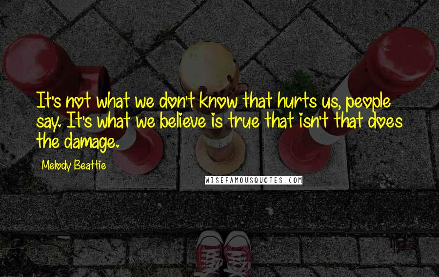 Melody Beattie quotes: It's not what we don't know that hurts us, people say. It's what we believe is true that isn't that does the damage.