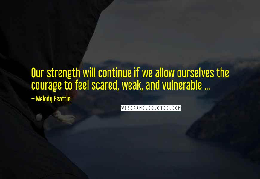 Melody Beattie quotes: Our strength will continue if we allow ourselves the courage to feel scared, weak, and vulnerable ...