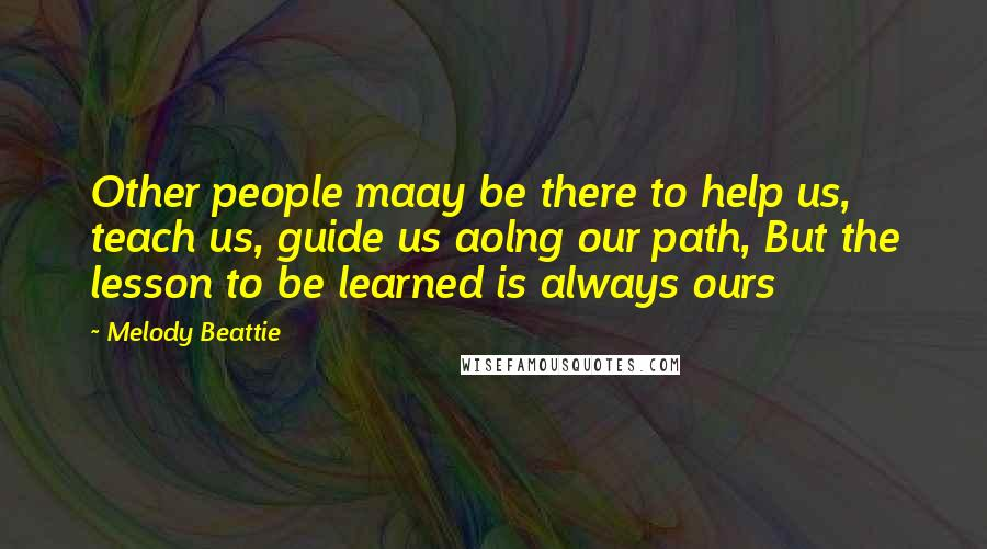 Melody Beattie quotes: Other people maay be there to help us, teach us, guide us aolng our path, But the lesson to be learned is always ours