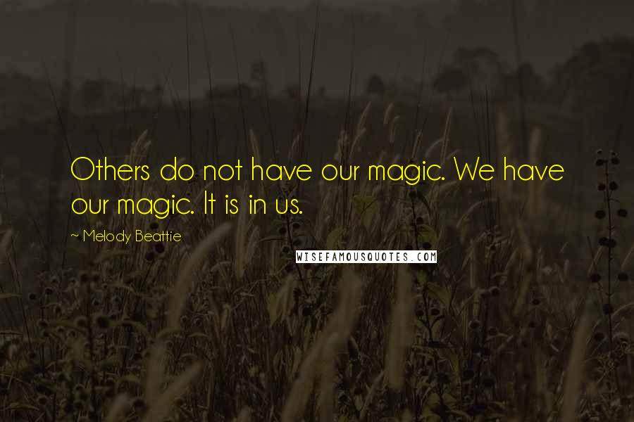 Melody Beattie quotes: Others do not have our magic. We have our magic. It is in us.
