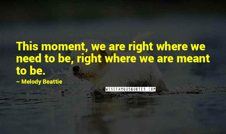 Melody Beattie quotes: This moment, we are right where we need to be, right where we are meant to be.