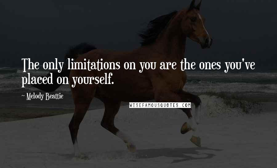 Melody Beattie quotes: The only limitations on you are the ones you've placed on yourself.