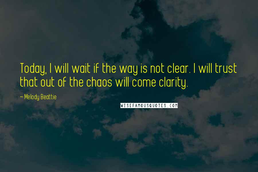 Melody Beattie quotes: Today, I will wait if the way is not clear. I will trust that out of the chaos will come clarity.