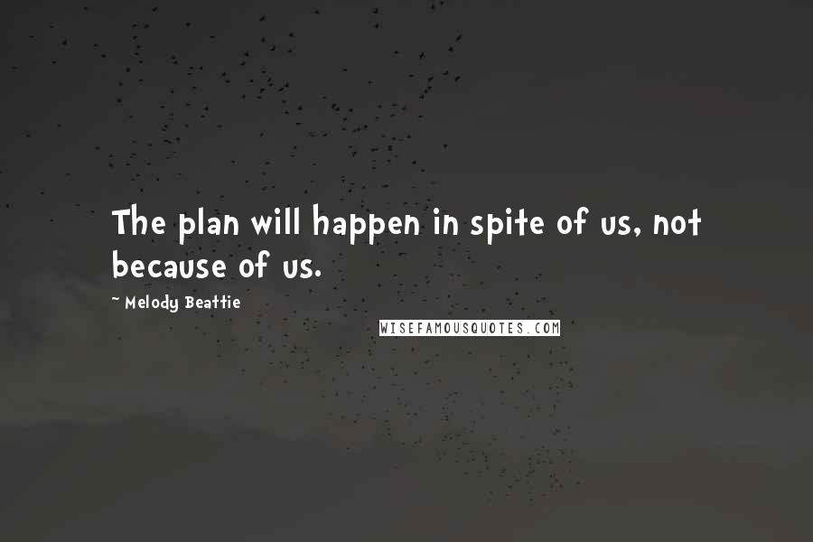 Melody Beattie quotes: The plan will happen in spite of us, not because of us.