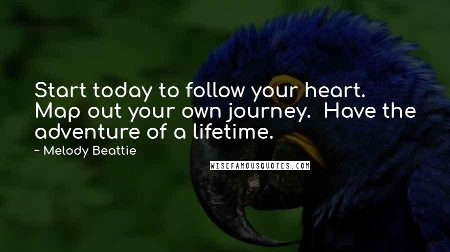 Melody Beattie quotes: Start today to follow your heart. Map out your own journey. Have the adventure of a lifetime.