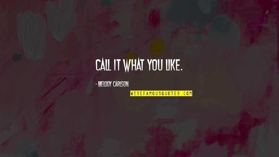 Melody Carlson Quotes By Melody Carlson: Call it what you like.