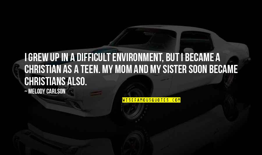 Melody Carlson Quotes By Melody Carlson: I grew up in a difficult environment, but