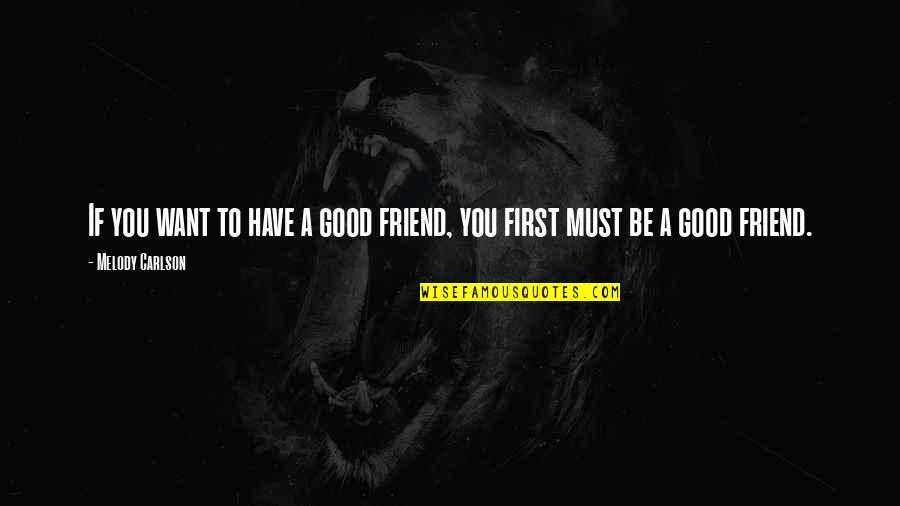 Melody Carlson Quotes By Melody Carlson: If you want to have a good friend,