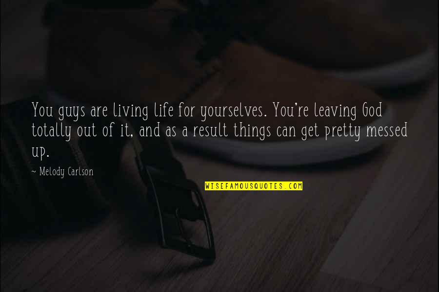Melody Carlson Quotes By Melody Carlson: You guys are living life for yourselves. You're