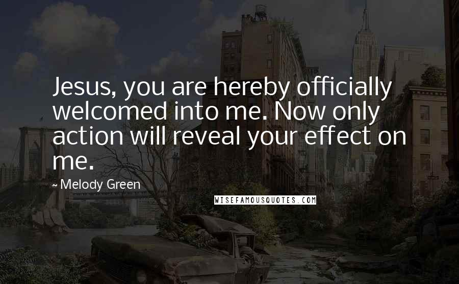 Melody Green quotes: Jesus, you are hereby officially welcomed into me. Now only action will reveal your effect on me.
