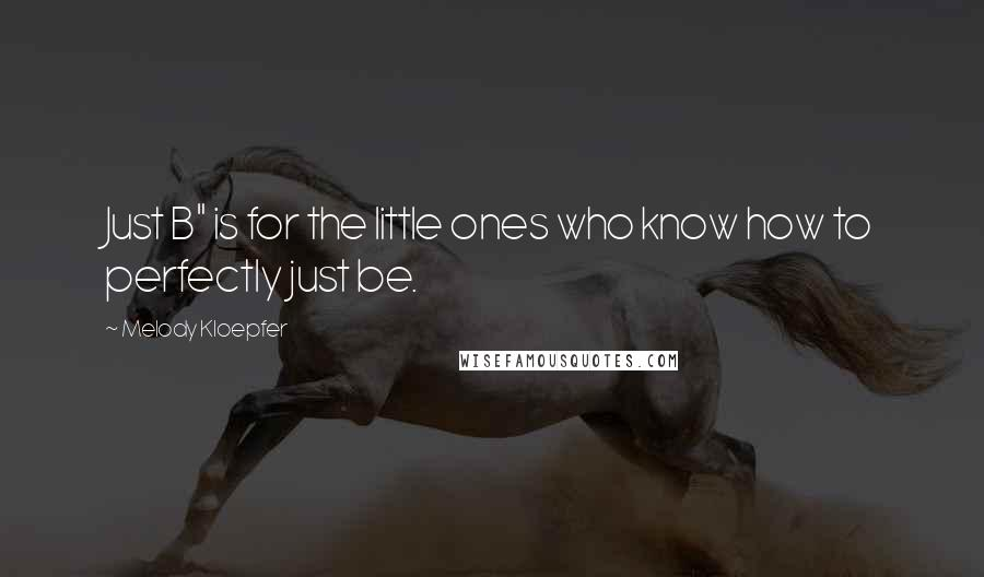 "Melody Kloepfer quotes: Just B"" is for the little ones who know how to perfectly just be."