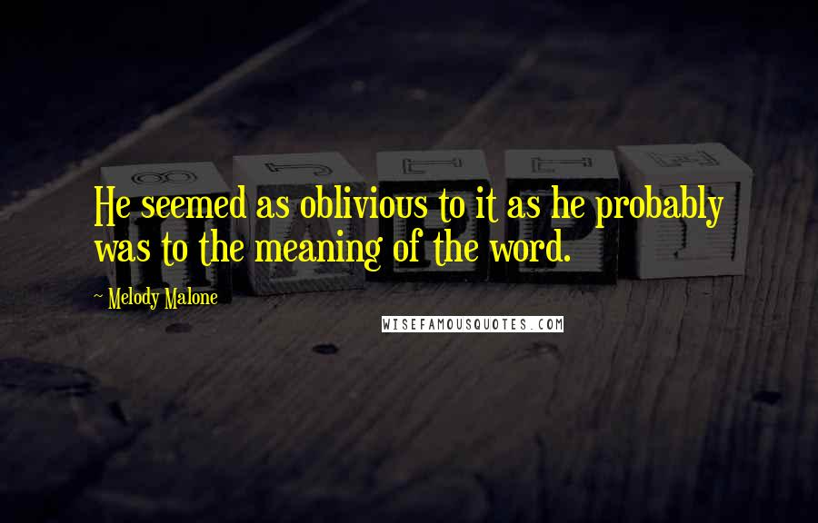 Melody Malone quotes: He seemed as oblivious to it as he probably was to the meaning of the word.