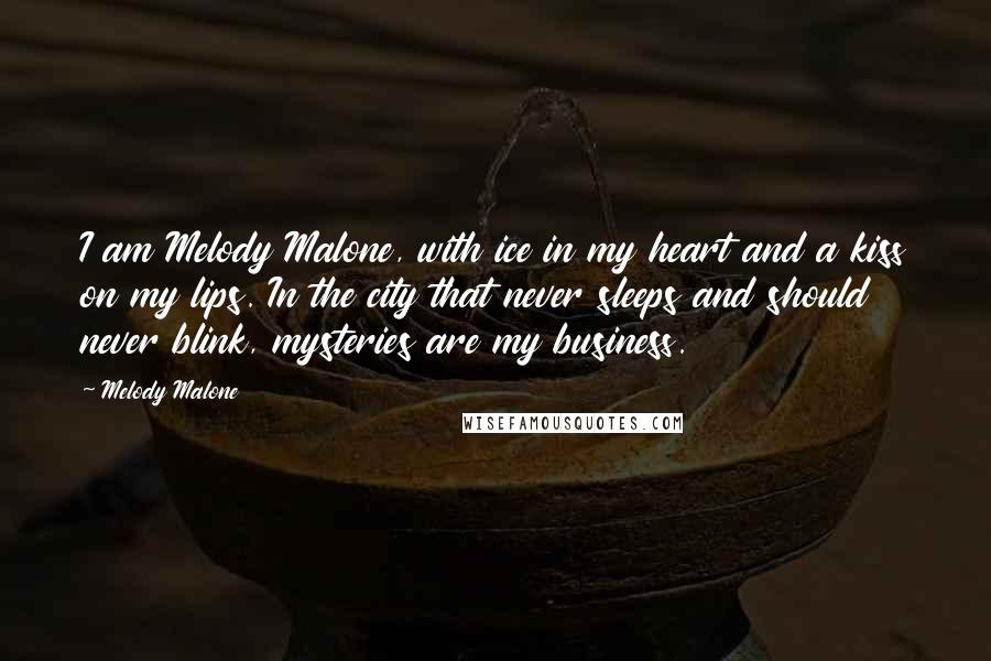 Melody Malone quotes: I am Melody Malone, with ice in my heart and a kiss on my lips. In the city that never sleeps and should never blink, mysteries are my business.