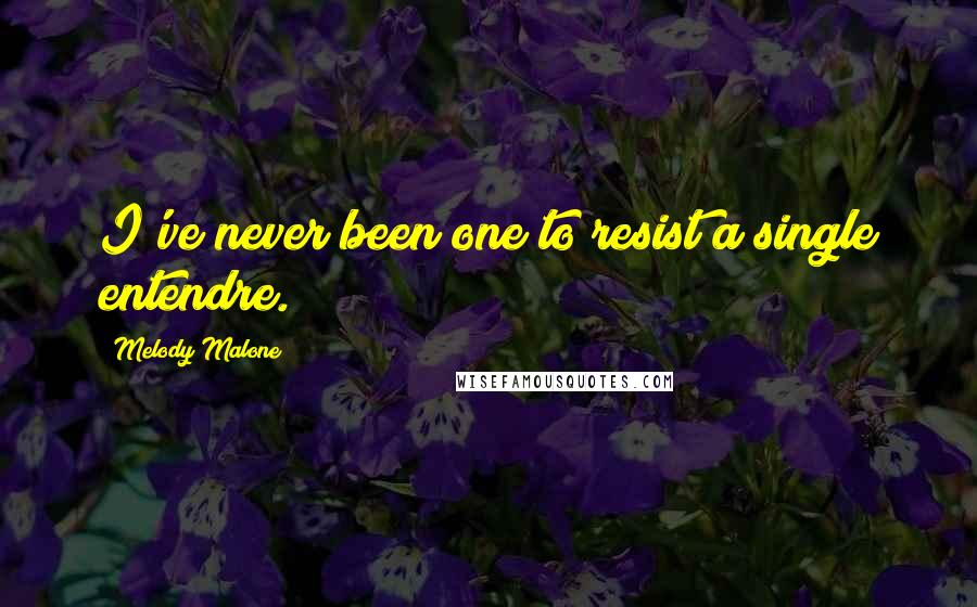 Melody Malone quotes: I've never been one to resist a single entendre.