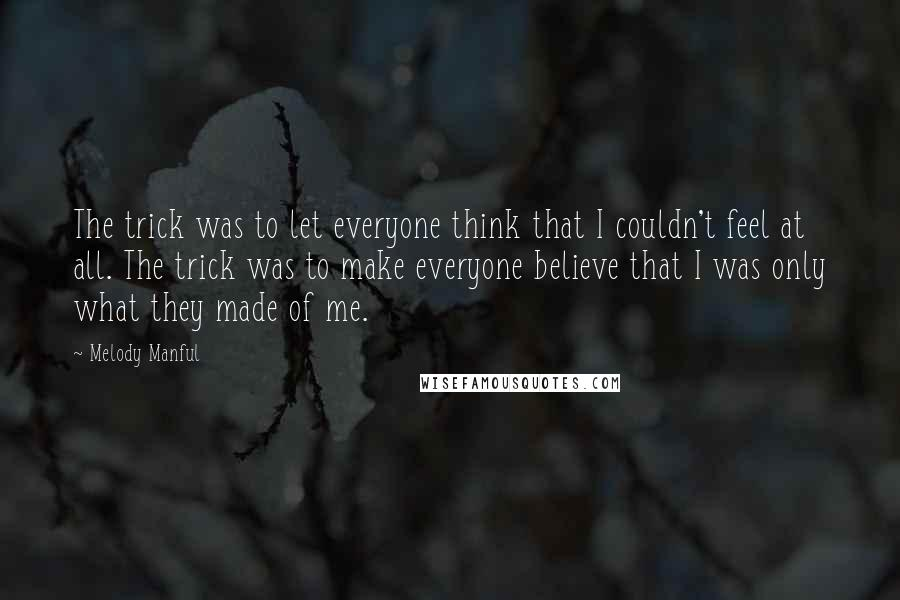 Melody Manful quotes: The trick was to let everyone think that I couldn't feel at all. The trick was to make everyone believe that I was only what they made of me.