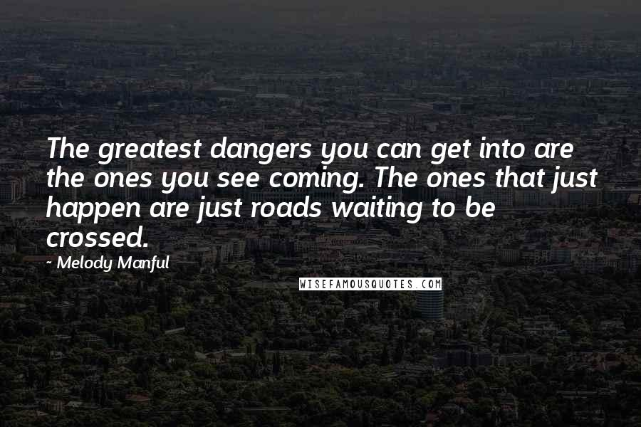 Melody Manful quotes: The greatest dangers you can get into are the ones you see coming. The ones that just happen are just roads waiting to be crossed.