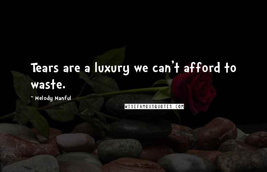 Melody Manful quotes: Tears are a luxury we can't afford to waste.