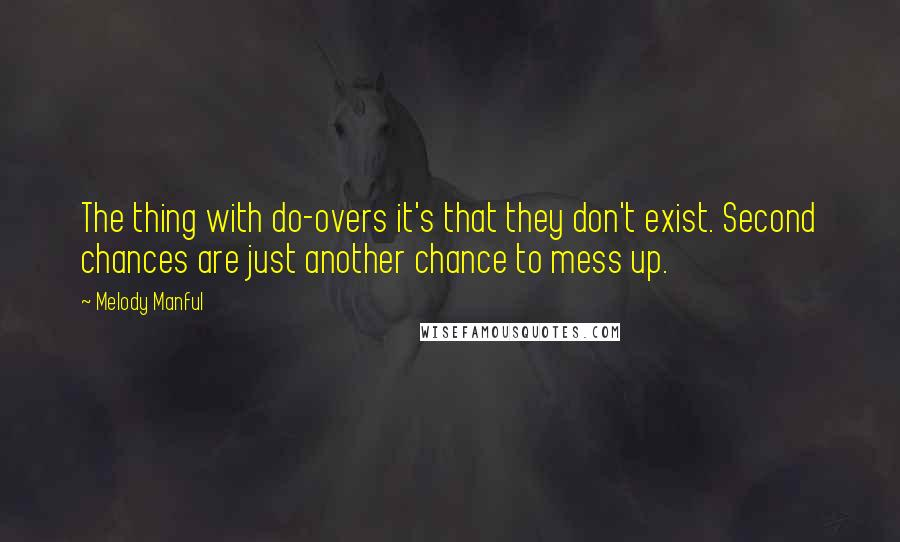 Melody Manful quotes: The thing with do-overs it's that they don't exist. Second chances are just another chance to mess up.