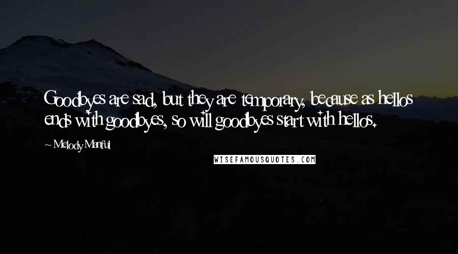Melody Manful quotes: Goodbyes are sad, but they are temporary, because as hellos ends with goodbyes, so will goodbyes start with hellos.