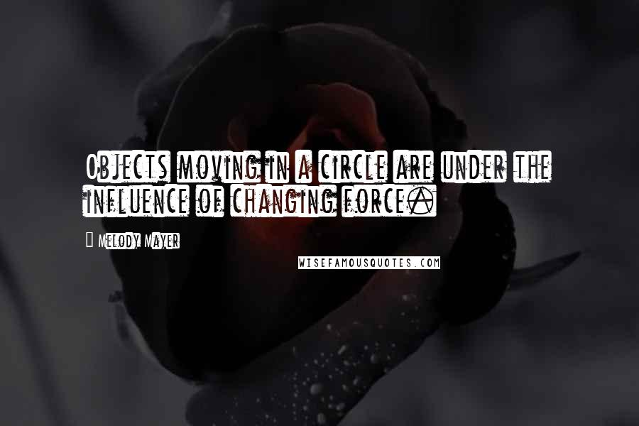 Melody Mayer quotes: Objects moving in a circle are under the influence of changing force.