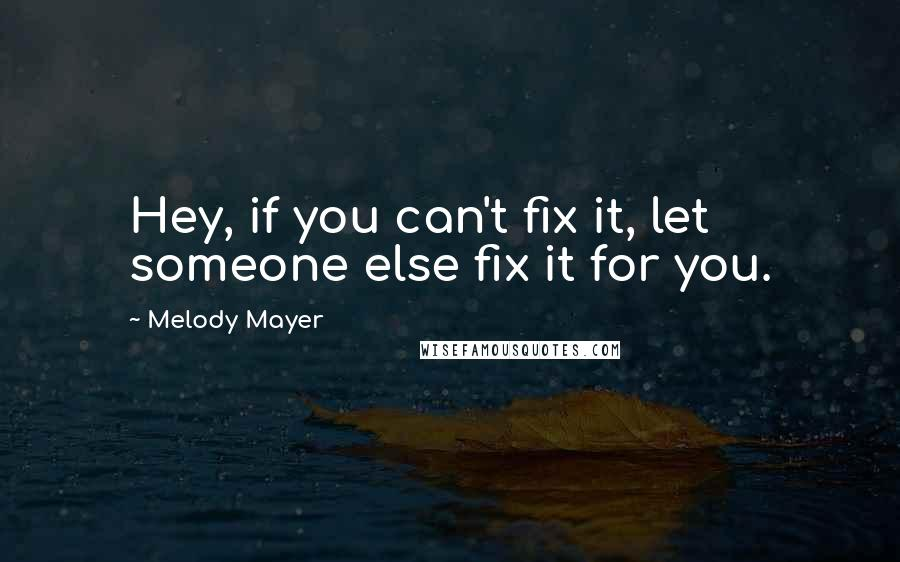 Melody Mayer quotes: Hey, if you can't fix it, let someone else fix it for you.