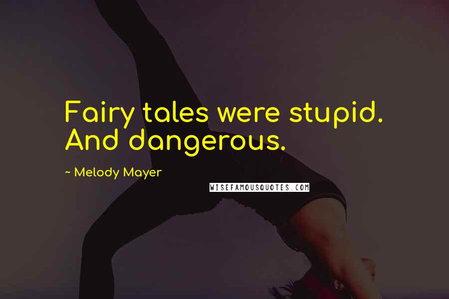 Melody Mayer quotes: Fairy tales were stupid. And dangerous.