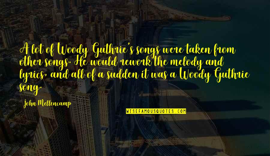 Melody Songs Quotes By John Mellencamp: A lot of Woody Guthrie's songs were taken