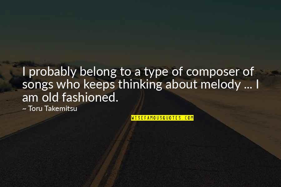 Melody Songs Quotes By Toru Takemitsu: I probably belong to a type of composer