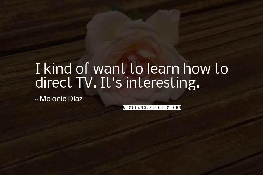 Melonie Diaz quotes: I kind of want to learn how to direct TV. It's interesting.