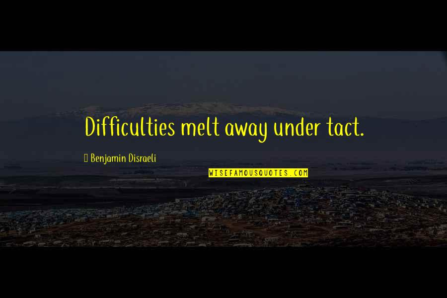 Melt Away Quotes By Benjamin Disraeli: Difficulties melt away under tact.