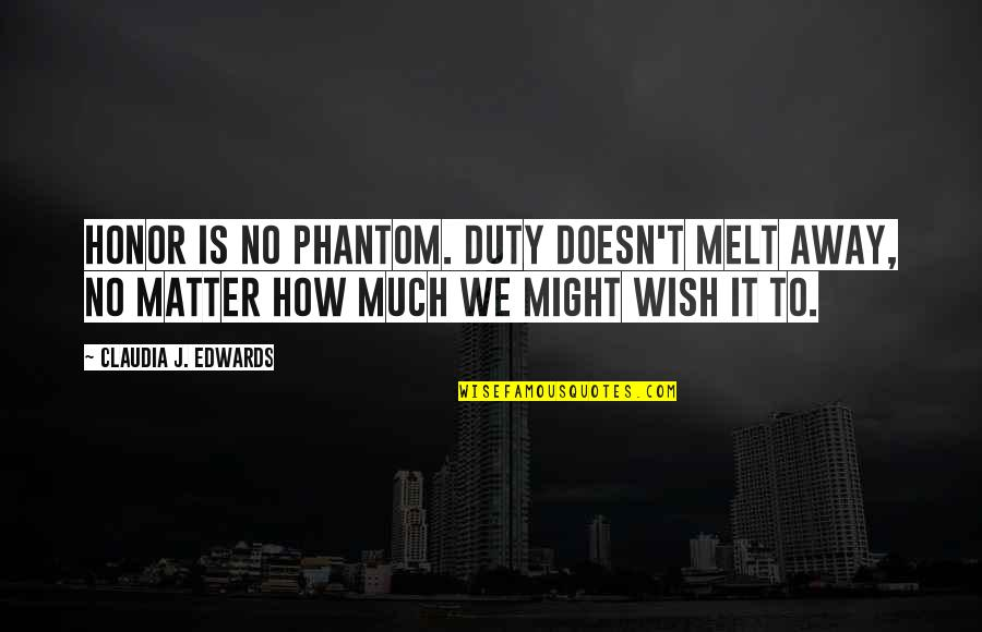 Melt Away Quotes By Claudia J. Edwards: Honor is no phantom. Duty doesn't melt away,