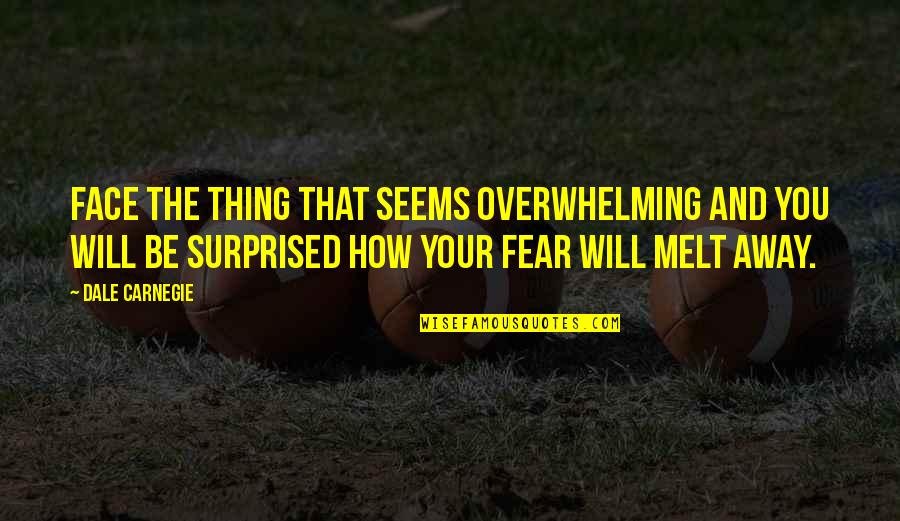 Melt Away Quotes By Dale Carnegie: Face the thing that seems overwhelming and you