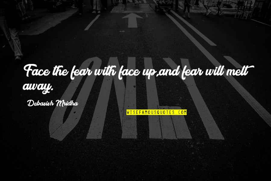 Melt Away Quotes By Debasish Mridha: Face the fear with face up,and fear will