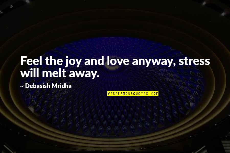 Melt Away Quotes By Debasish Mridha: Feel the joy and love anyway, stress will