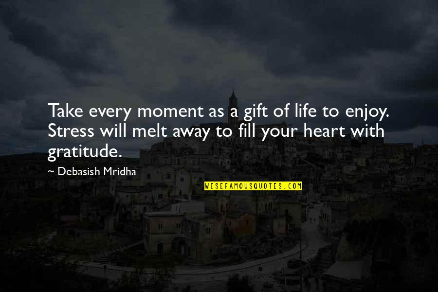 Melt Away Quotes By Debasish Mridha: Take every moment as a gift of life