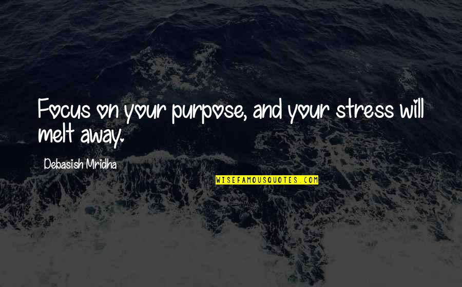 Melt Away Quotes By Debasish Mridha: Focus on your purpose, and your stress will
