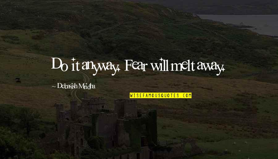 Melt Away Quotes By Debasish Mridha: Do it anyway. Fear will melt away.