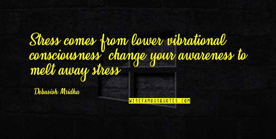 Melt Away Quotes By Debasish Mridha: Stress comes from lower vibrational consciousness; change your