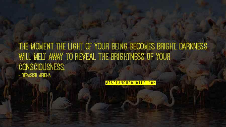 Melt Away Quotes By Debasish Mridha: The moment the light of your being becomes