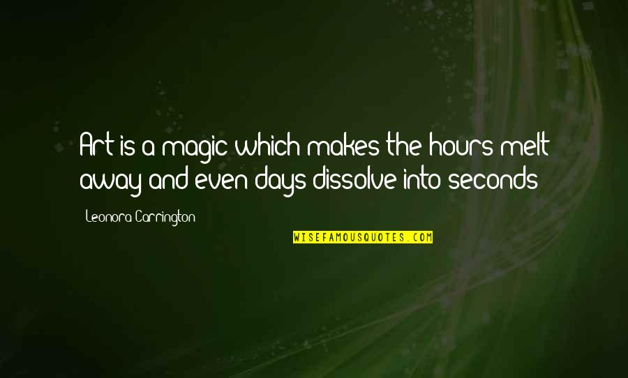 Melt Away Quotes By Leonora Carrington: Art is a magic which makes the hours
