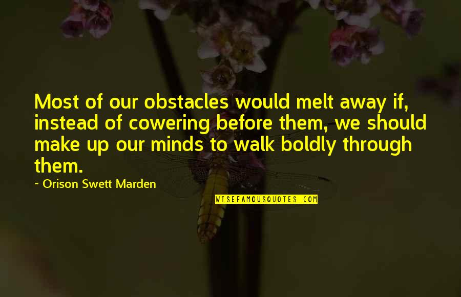 Melt Away Quotes By Orison Swett Marden: Most of our obstacles would melt away if,