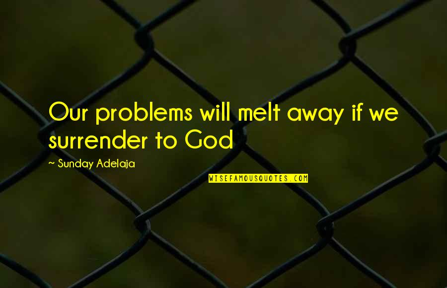 Melt Away Quotes By Sunday Adelaja: Our problems will melt away if we surrender