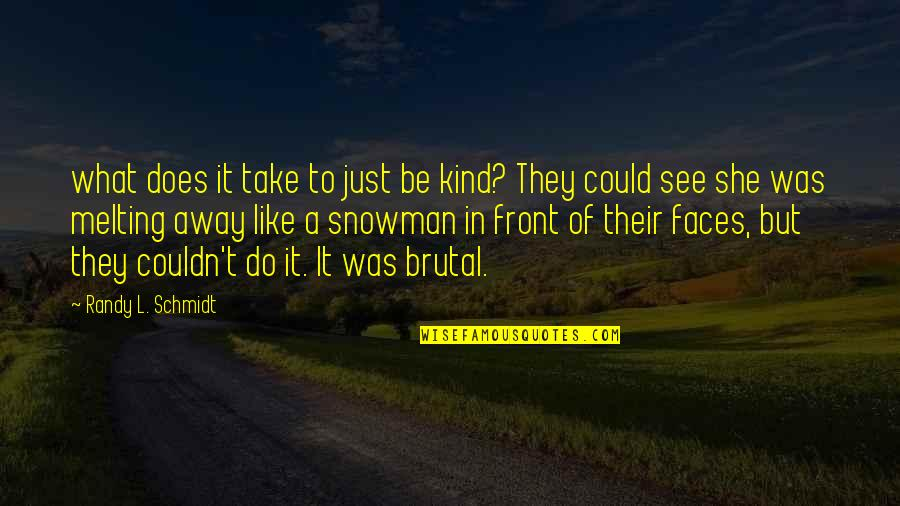Melting Away Quotes By Randy L. Schmidt: what does it take to just be kind?