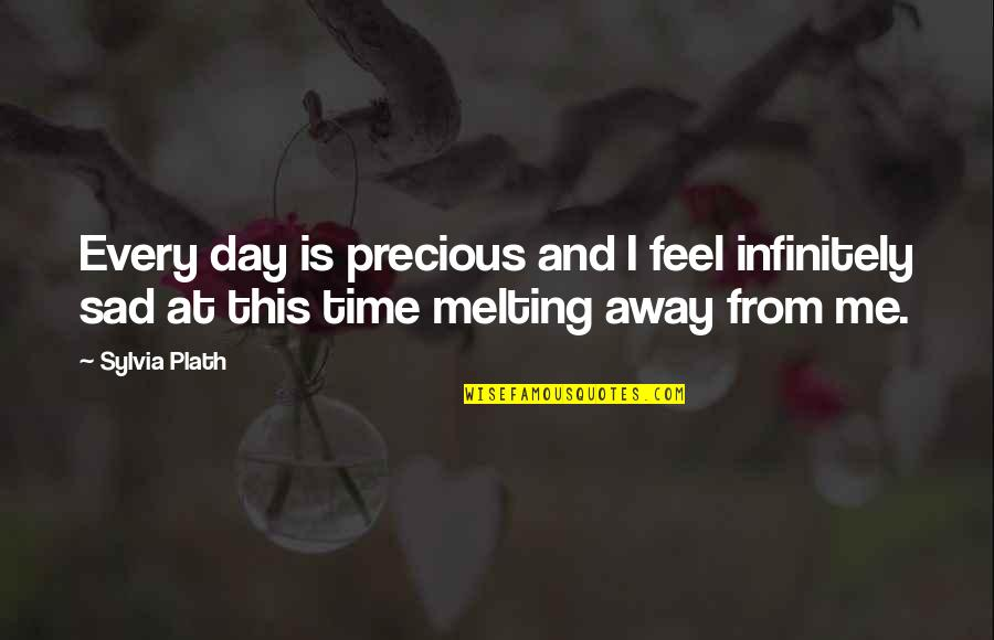Melting Away Quotes By Sylvia Plath: Every day is precious and I feel infinitely