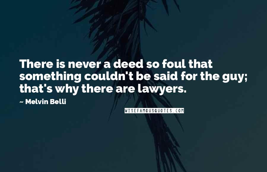 Melvin Belli quotes: There is never a deed so foul that something couldn't be said for the guy; that's why there are lawyers.