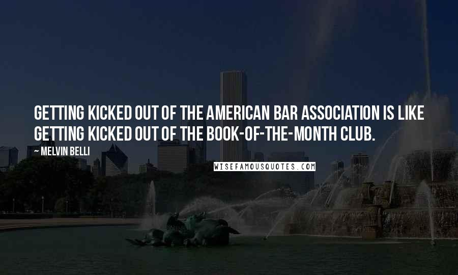 Melvin Belli quotes: Getting kicked out of the American Bar Association is like getting kicked out of the Book-of-the-Month Club.
