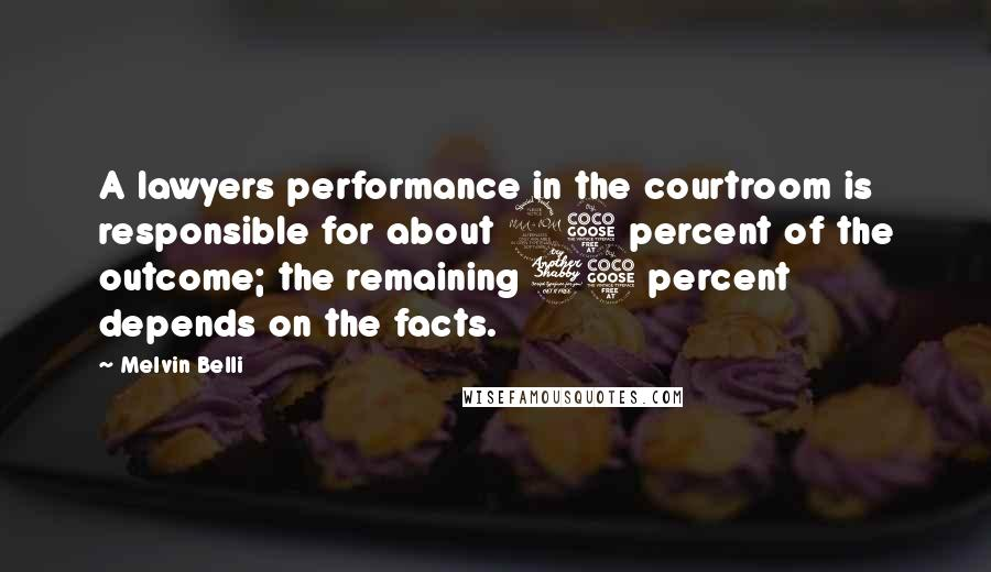 Melvin Belli quotes: A lawyers performance in the courtroom is responsible for about 25 percent of the outcome; the remaining 75 percent depends on the facts.