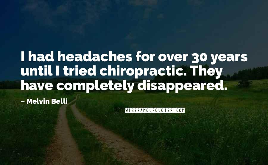 Melvin Belli quotes: I had headaches for over 30 years until I tried chiropractic. They have completely disappeared.