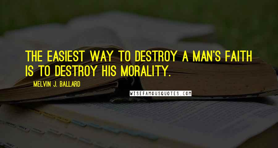 Melvin J. Ballard quotes: The easiest way to destroy a man's faith is to destroy his morality.