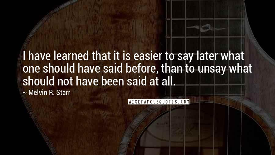 Melvin R. Starr quotes: I have learned that it is easier to say later what one should have said before, than to unsay what should not have been said at all.
